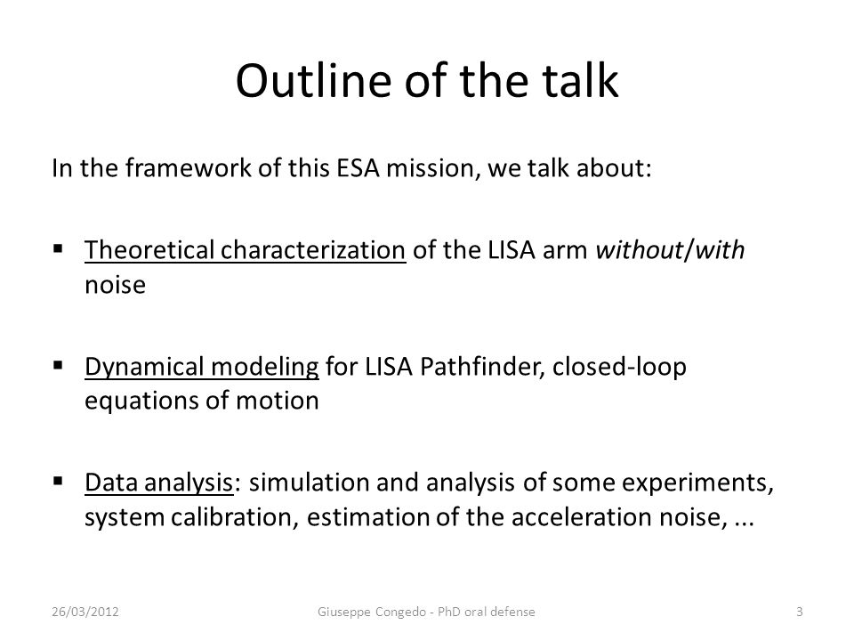 Outline of the talk In the framework of this ESA mission, we talk about:  Theoretical characterization of the LISA arm without/with noise  Dynamical modeling for LISA Pathfinder, closed-loop equations of motion  Data analysis: simulation and analysis of some experiments, system calibration, estimation of the acceleration noise,...