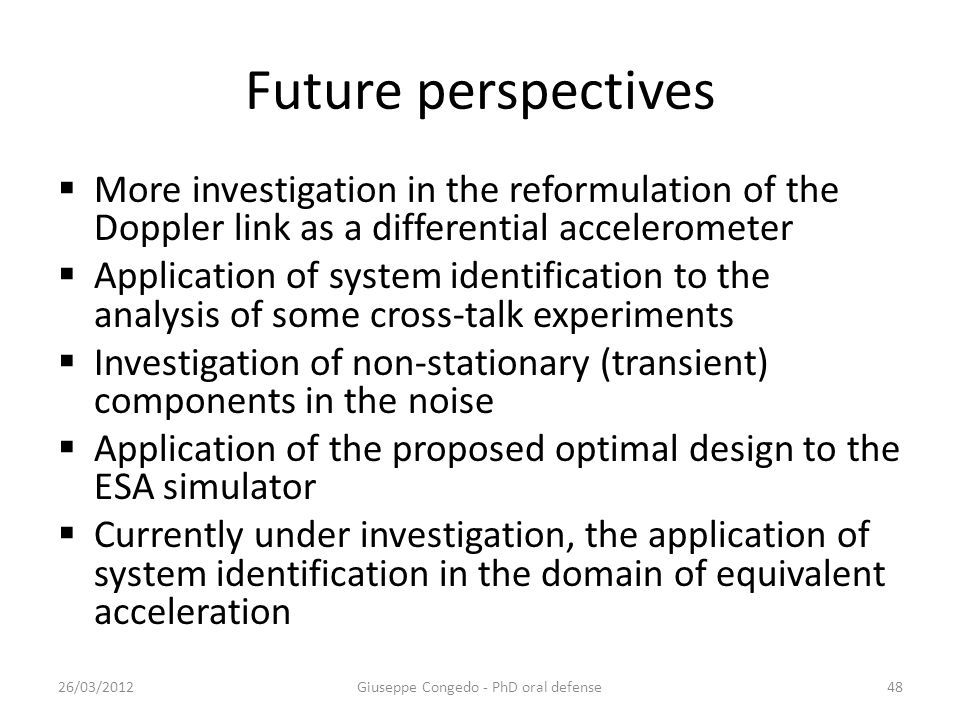 Future perspectives  More investigation in the reformulation of the Doppler link as a differential accelerometer  Application of system identification to the analysis of some cross-talk experiments  Investigation of non-stationary (transient) components in the noise  Application of the proposed optimal design to the ESA simulator  Currently under investigation, the application of system identification in the domain of equivalent acceleration Giuseppe Congedo - PhD oral defense26/03/201248