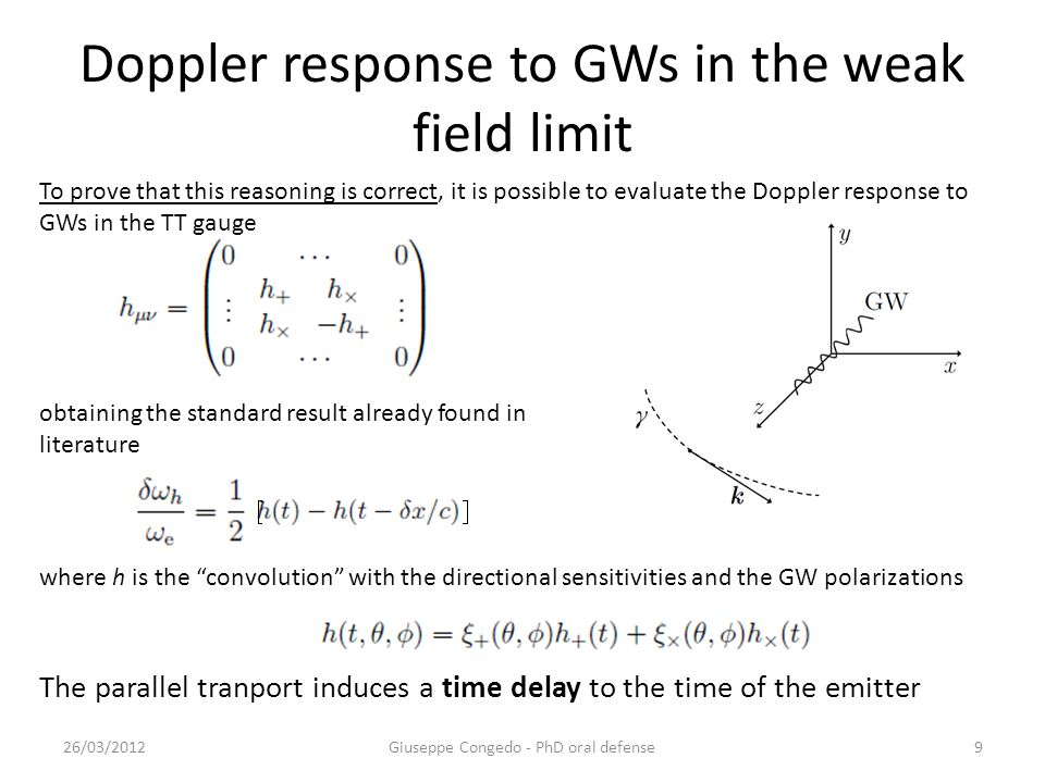 Doppler response to GWs in the weak field limit 26/03/2012Giuseppe Congedo - PhD oral defense9 obtaining the standard result already found in literature The parallel tranport induces a time delay to the time of the emitter where h is the convolution with the directional sensitivities and the GW polarizations To prove that this reasoning is correct, it is possible to evaluate the Doppler response to GWs in the TT gauge