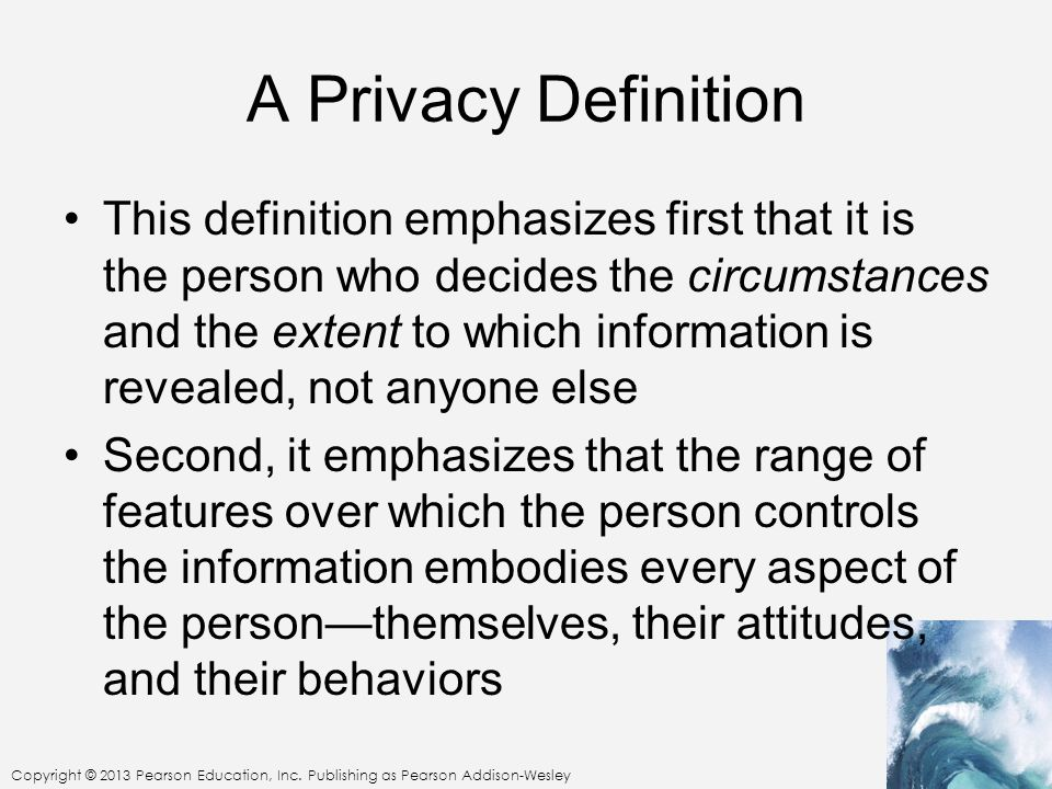 Copyright © 2013 Pearson Education, Inc. Publishing as Pearson Addison-Wesley A Privacy Definition This definition emphasizes first that it is the per