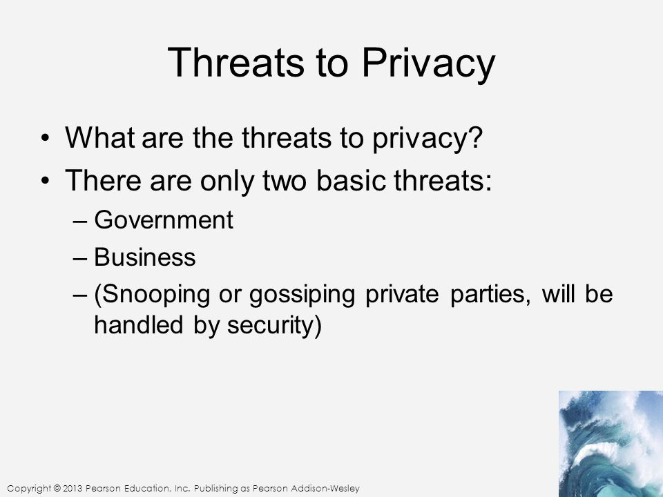 Copyright © 2013 Pearson Education, Inc. Publishing as Pearson Addison-Wesley Threats to Privacy What are the threats to privacy? There are only two b