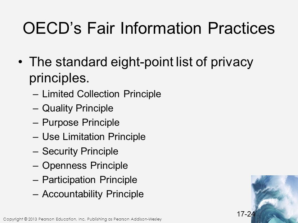 Copyright © 2013 Pearson Education, Inc. Publishing as Pearson Addison-Wesley OECD's Fair Information Practices The standard eight-point list of priva
