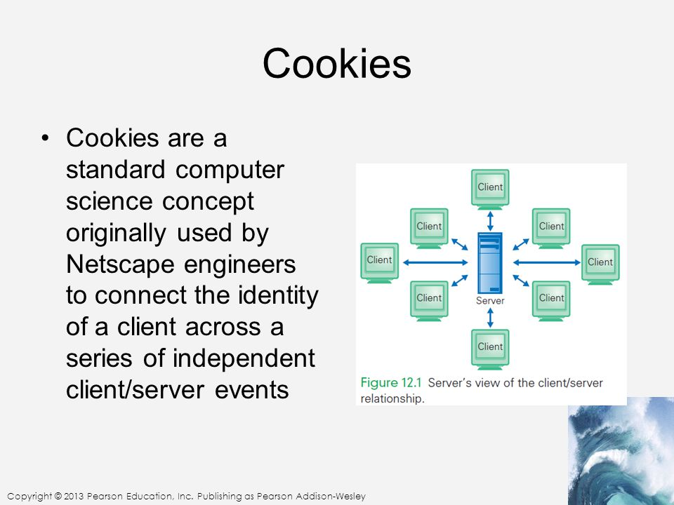Copyright © 2013 Pearson Education, Inc. Publishing as Pearson Addison-Wesley Cookies Cookies are a standard computer science concept originally used