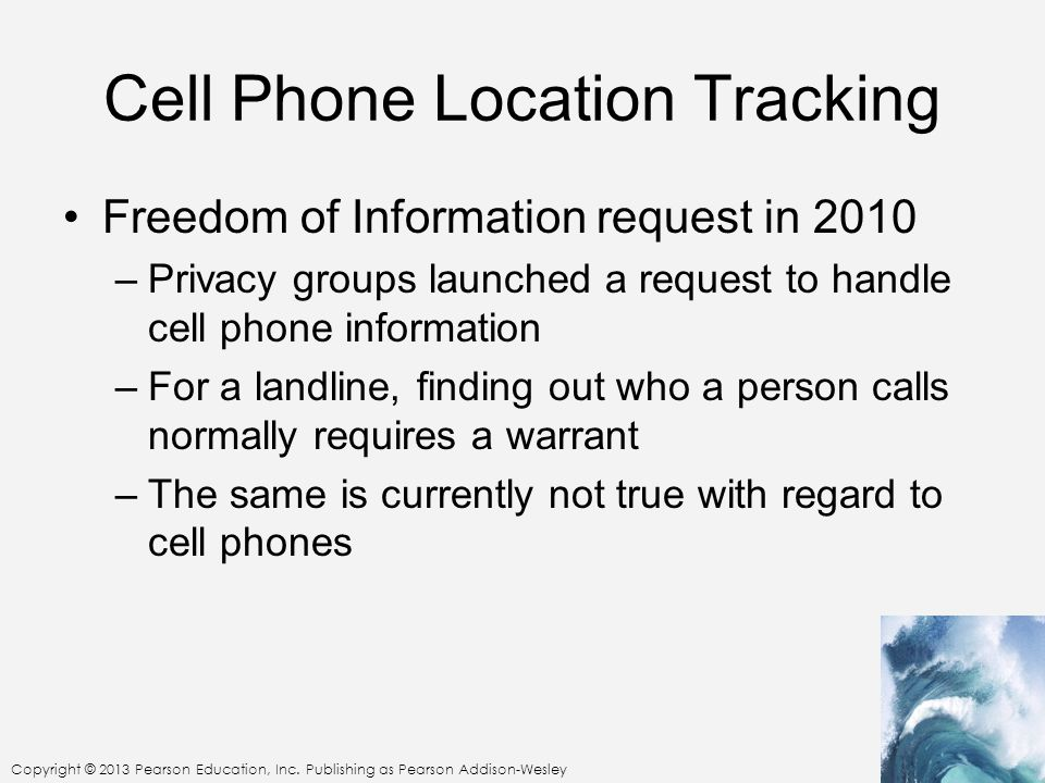 Copyright © 2013 Pearson Education, Inc. Publishing as Pearson Addison-Wesley Cell Phone Location Tracking Freedom of Information request in 2010 –Pri