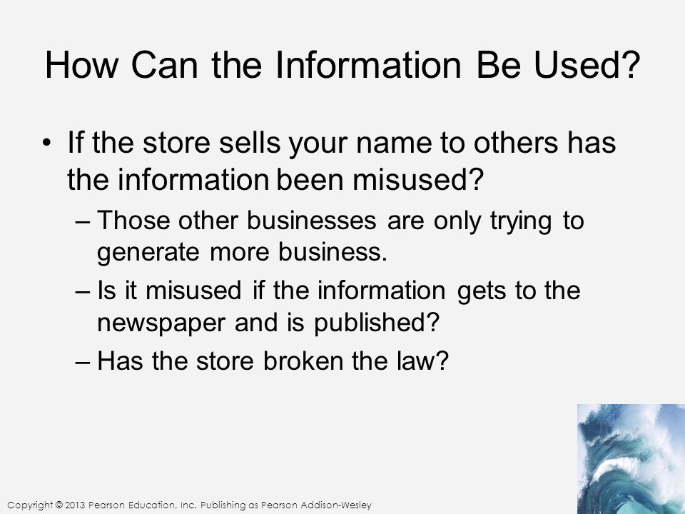 Copyright © 2013 Pearson Education, Inc. Publishing as Pearson Addison-Wesley How Can the Information Be Used? If the store sells your name to others
