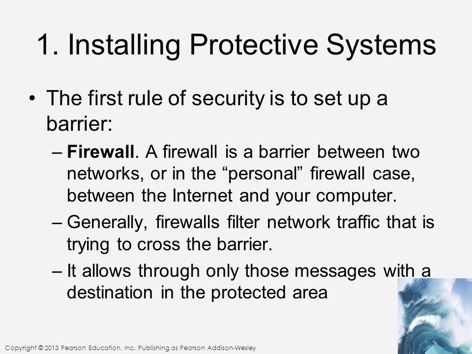 Copyright © 2013 Pearson Education, Inc. Publishing as Pearson Addison-Wesley 1. Installing Protective Systems The first rule of security is to set up