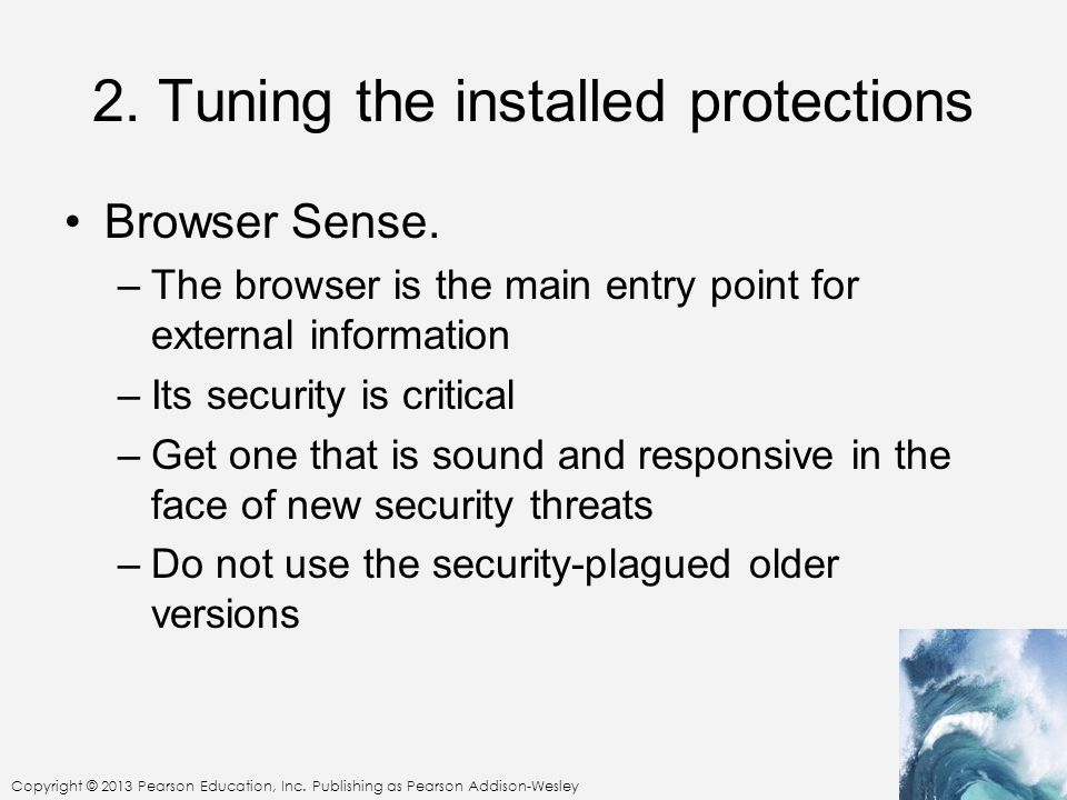 Copyright © 2013 Pearson Education, Inc. Publishing as Pearson Addison-Wesley 2. Tuning the installed protections Browser Sense. –The browser is the m