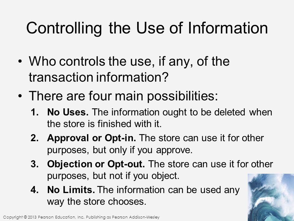 Copyright © 2013 Pearson Education, Inc. Publishing as Pearson Addison-Wesley Controlling the Use of Information Who controls the use, if any, of the