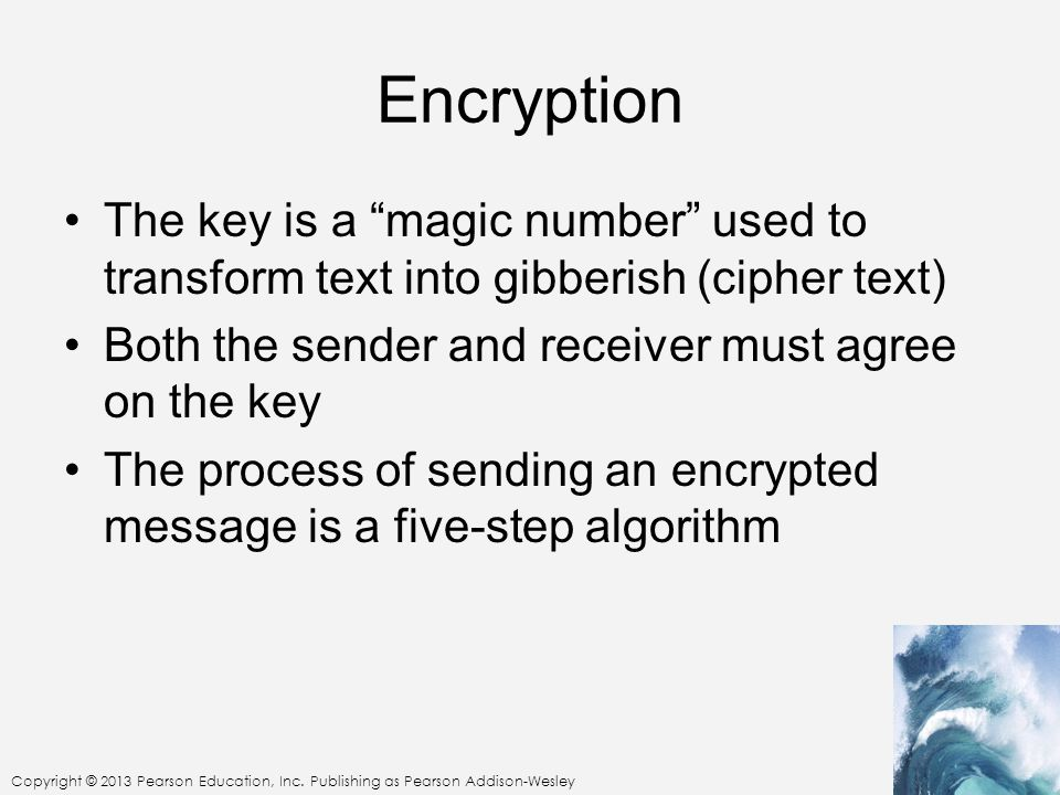 """Copyright © 2013 Pearson Education, Inc. Publishing as Pearson Addison-Wesley Encryption The key is a """"magic number"""" used to transform text into gibbe"""