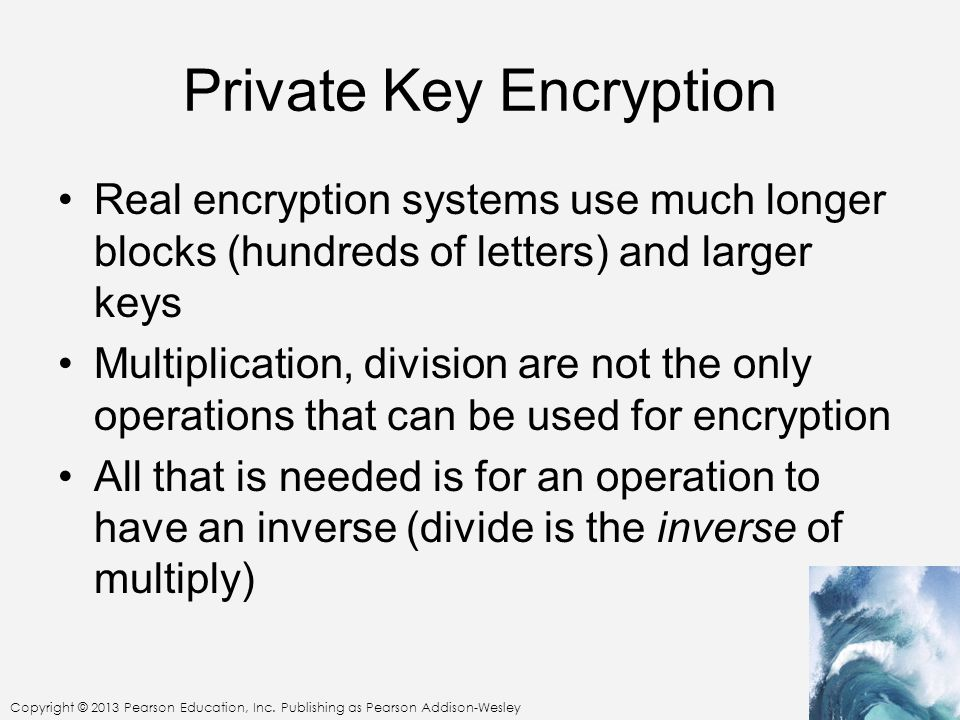 Copyright © 2013 Pearson Education, Inc. Publishing as Pearson Addison-Wesley Private Key Encryption Real encryption systems use much longer blocks (h