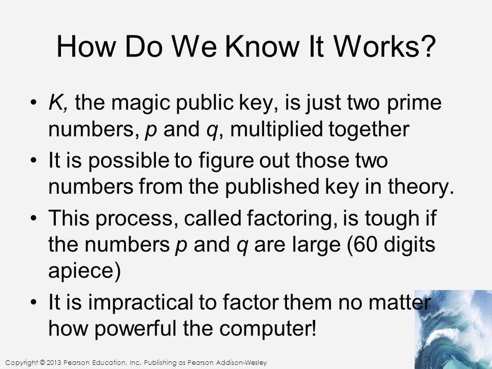 Copyright © 2013 Pearson Education, Inc. Publishing as Pearson Addison-Wesley How Do We Know It Works? K, the magic public key, is just two prime numb