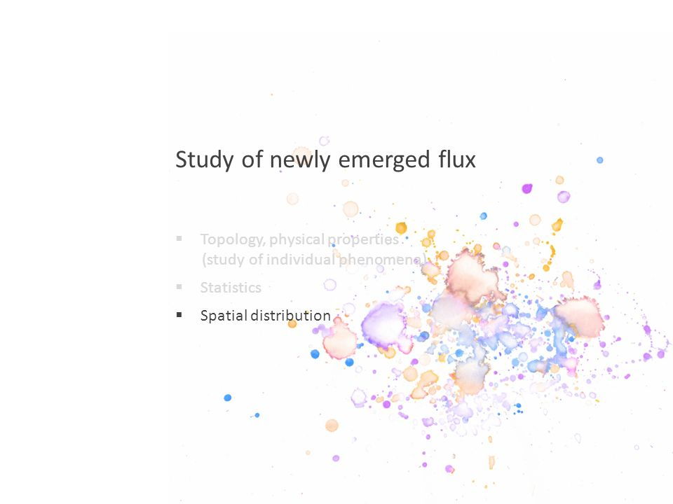 Study of newly emerged flux  Topology, physical properties (study of individual phenomena)  Statistics  Spatial distribution