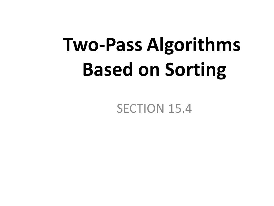 Two-Pass Algorithms Based on Sorting SECTION 15.4