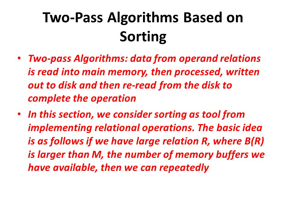 Two-Pass Algorithms Based on Sorting Two-pass Algorithms: data from operand relations is read into main memory, then processed, written out to disk and then re-read from the disk to complete the operation In this section, we consider sorting as tool from implementing relational operations.