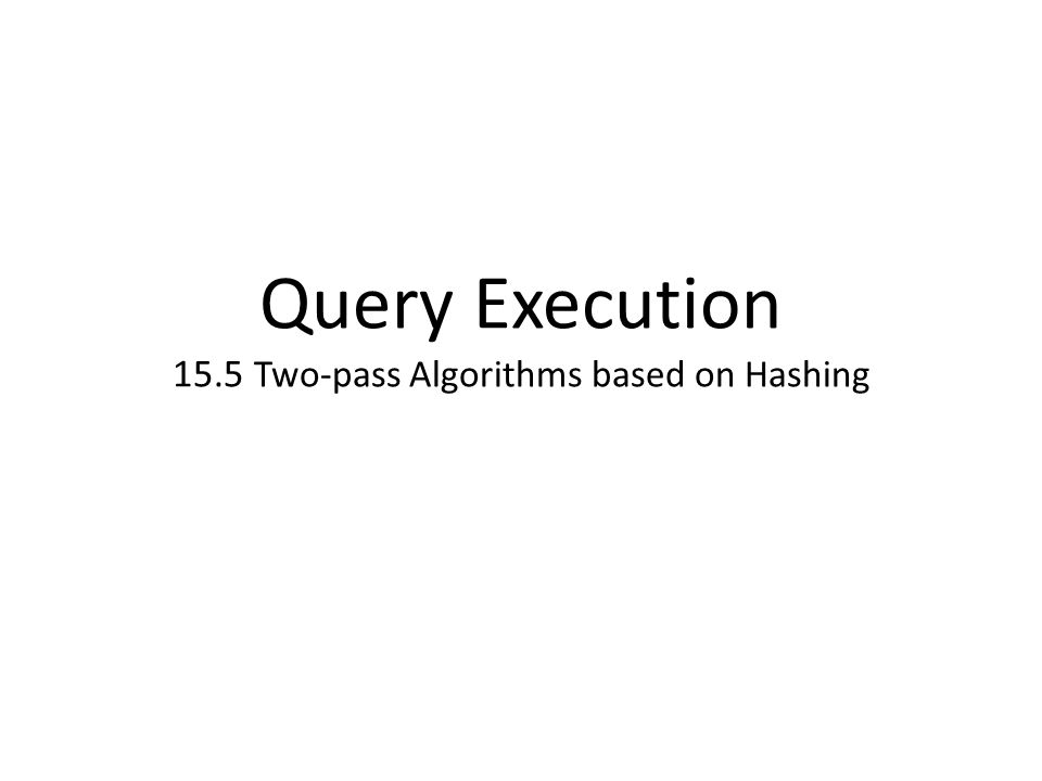 Query Execution 15.5 Two-pass Algorithms based on Hashing