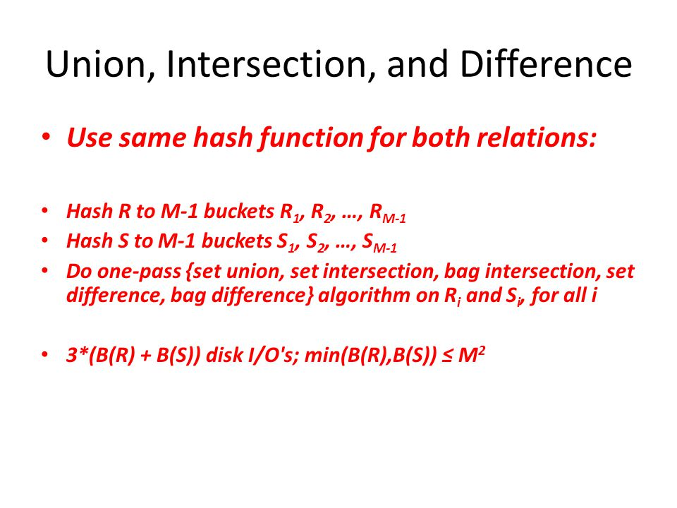 Union, Intersection, and Difference Use same hash function for both relations: Hash R to M-1 buckets R 1, R 2, …, R M-1 Hash S to M-1 buckets S 1, S 2, …, S M-1 Do one-pass {set union, set intersection, bag intersection, set difference, bag difference} algorithm on R i and S i, for all i 3*(B(R) + B(S)) disk I/O s; min(B(R),B(S)) ≤ M 2