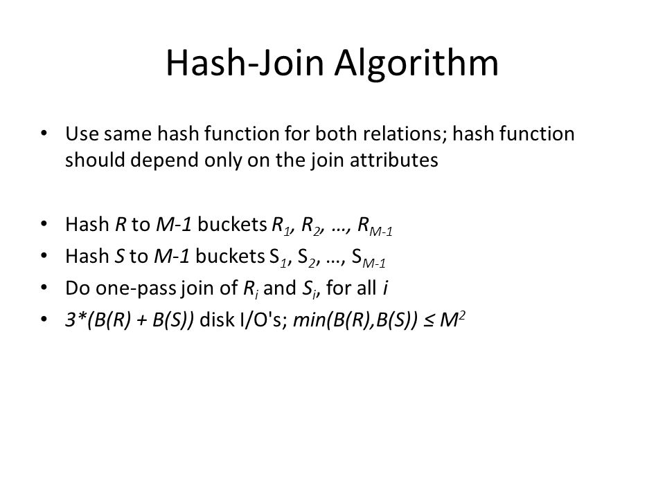 Hash-Join Algorithm Use same hash function for both relations; hash function should depend only on the join attributes Hash R to M-1 buckets R 1, R 2, …, R M-1 Hash S to M-1 buckets S 1, S 2, …, S M-1 Do one-pass join of R i and S i, for all i 3*(B(R) + B(S)) disk I/O s; min(B(R),B(S)) ≤ M 2