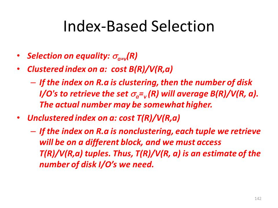 Index-Based Selection Selection on equality:  a=v (R) Clustered index on a: cost B(R)/V(R,a) – If the index on R.a is clustering, then the number of disk I/O s to retrieve the set  a = v (R) will average B(R)/V(R, a).
