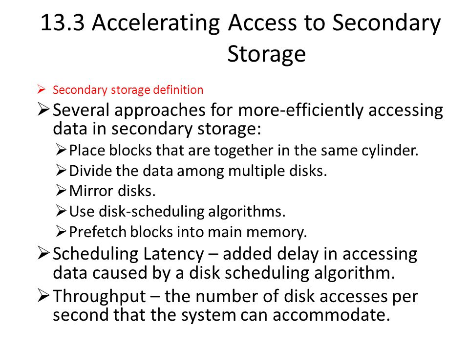 13.3 Accelerating Access to Secondary Storage  Secondary storage definition  Several approaches for more-efficiently accessing data in secondary storage:  Place blocks that are together in the same cylinder.