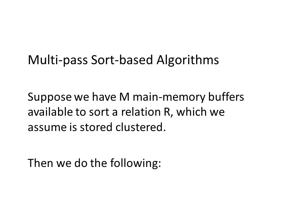 Multi-pass Sort-based Algorithms Suppose we have M main-memory buffers available to sort a relation R, which we assume is stored clustered.