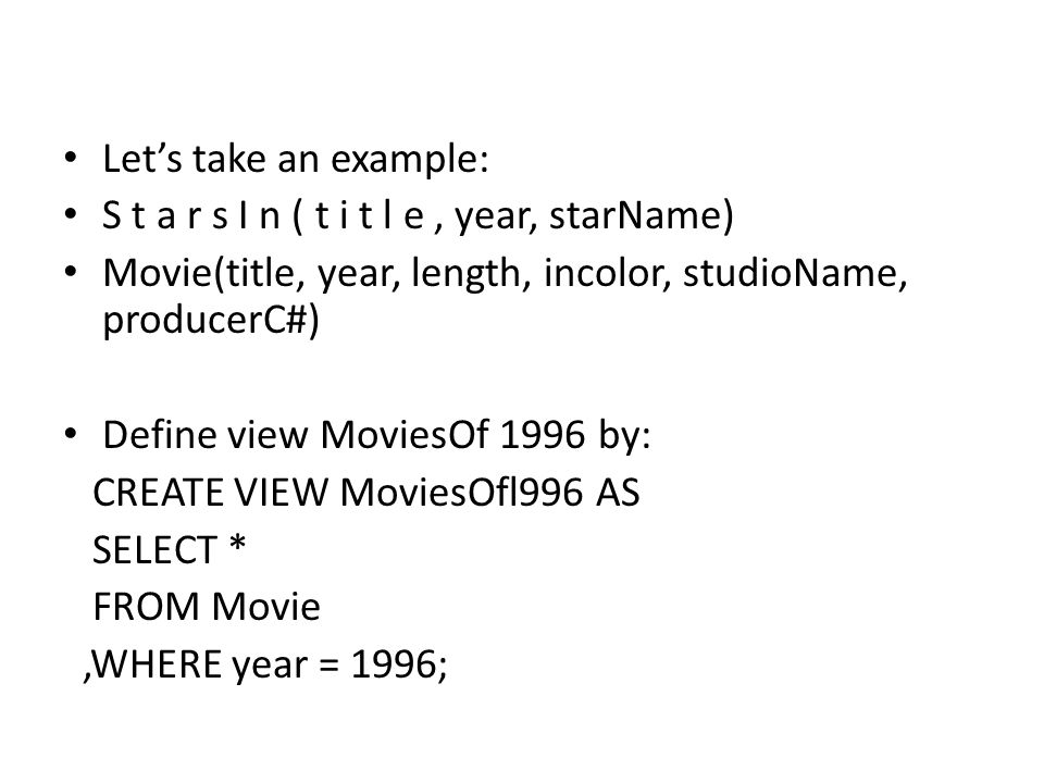 Let's take an example: S t a r s I n ( t i t l e, year, starName) Movie(title, year, length, incolor, studioName, producerC#) Define view MoviesOf 1996 by: CREATE VIEW MoviesOfl996 AS SELECT * FROM Movie,WHERE year = 1996;