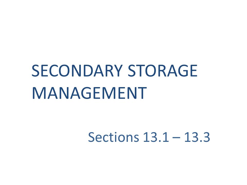 Sections 13.1 – 13.3 SECONDARY STORAGE MANAGEMENT