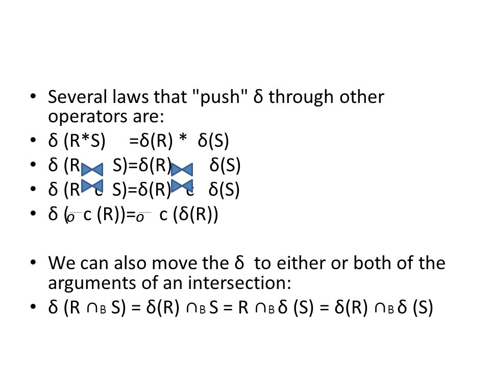 Several laws that push δ through other operators are: δ (R*S) =δ(R) * δ(S) δ (R S)=δ(R) δ(S) δ (R c S)=δ(R) c δ(S) δ ( c (R))= c (δ(R)) We can also move the δ to either or both of the arguments of an intersection: δ (R ∩ B S) = δ(R) ∩ B S = R ∩ B δ (S) = δ(R) ∩ B δ (S) OO