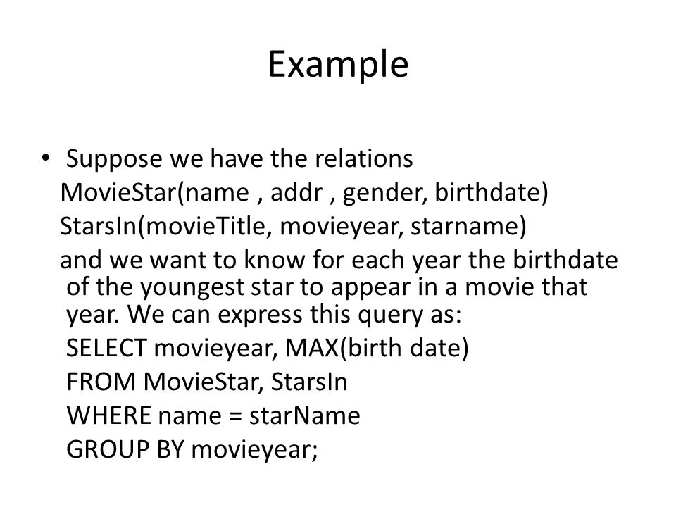 Example Suppose we have the relations MovieStar(name, addr, gender, birthdate) StarsIn(movieTitle, movieyear, starname) and we want to know for each year the birthdate of the youngest star to appear in a movie that year.