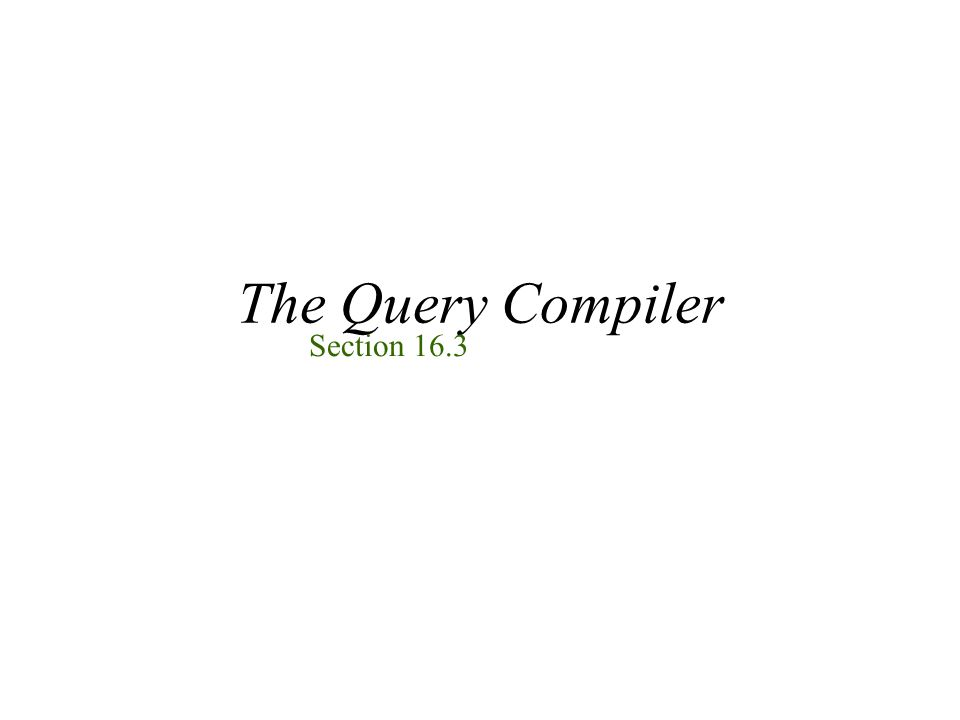 The Query Compiler Section 16.3