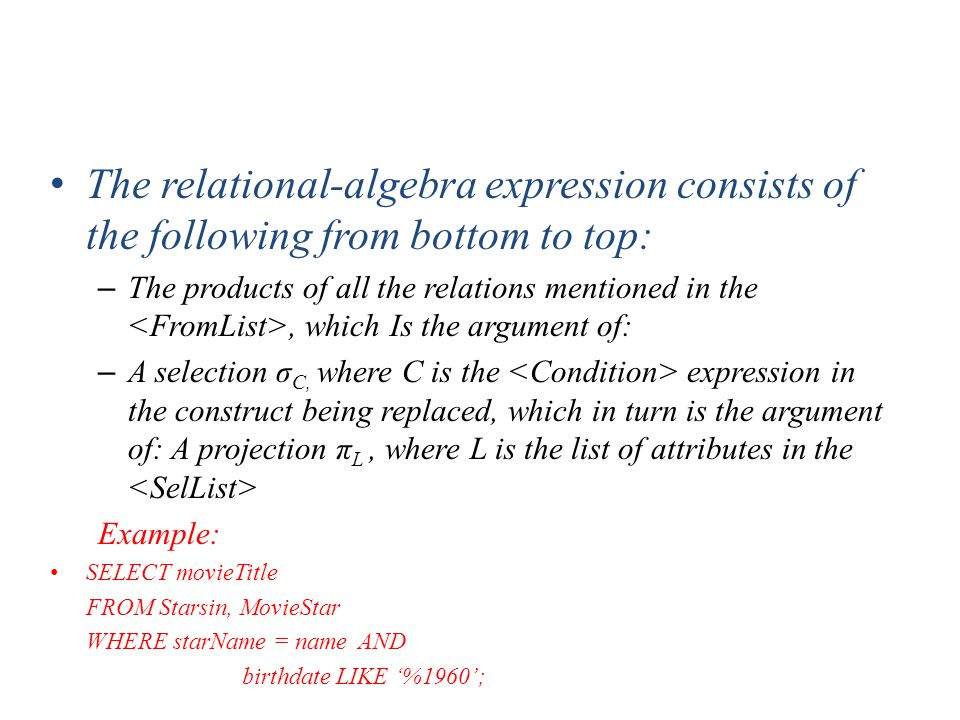 The relational-algebra expression consists of the following from bottom to top: – The products of all the relations mentioned in the, which Is the argument of: – A selection σ C, where C is the expression in the construct being replaced, which in turn is the argument of: A projection π L, where L is the list of attributes in the Example: SELECT movieTitle FROM Starsin, MovieStar WHERE starName = name AND birthdate LIKE '%1960';