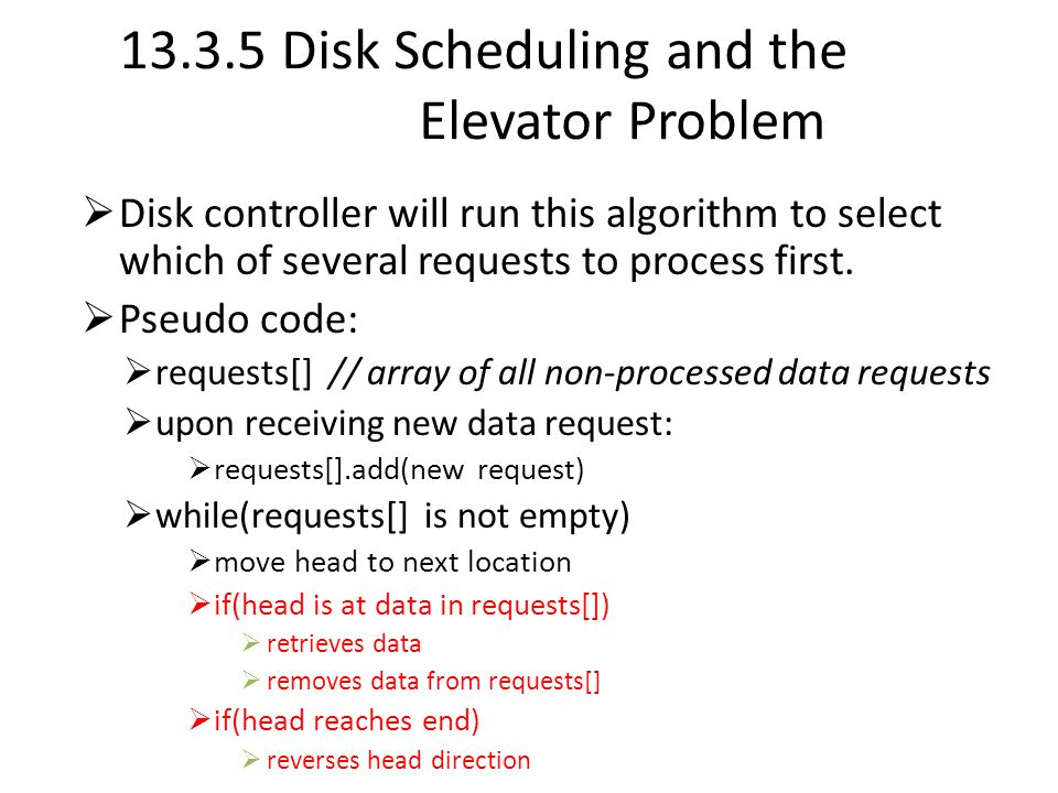 13.3.5 Disk Scheduling and the Elevator Problem  Disk controller will run this algorithm to select which of several requests to process first.