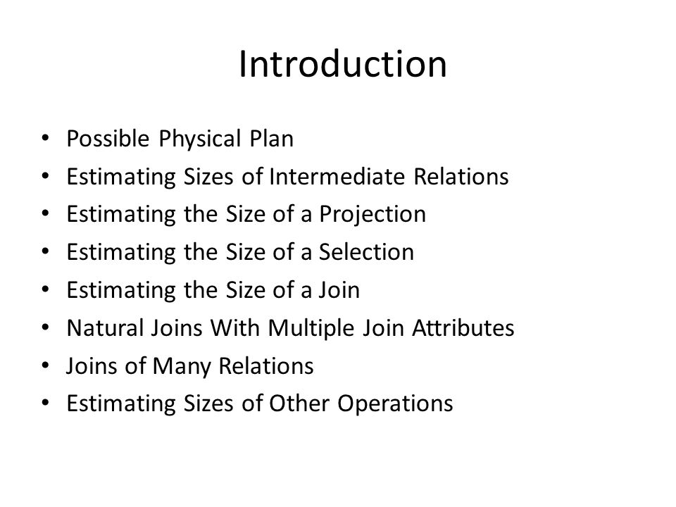 Introduction Possible Physical Plan Estimating Sizes of Intermediate Relations Estimating the Size of a Projection Estimating the Size of a Selection Estimating the Size of a Join Natural Joins With Multiple Join Attributes Joins of Many Relations Estimating Sizes of Other Operations