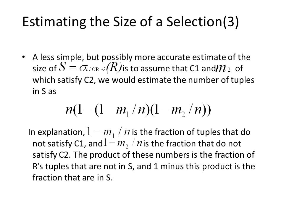 Estimating the Size of a Selection(3) A less simple, but possibly more accurate estimate of the size of is to assume that C1 and of which satisfy C2, we would estimate the number of tuples in S as In explanation, is the fraction of tuples that do not satisfy C1, and is the fraction that do not satisfy C2.