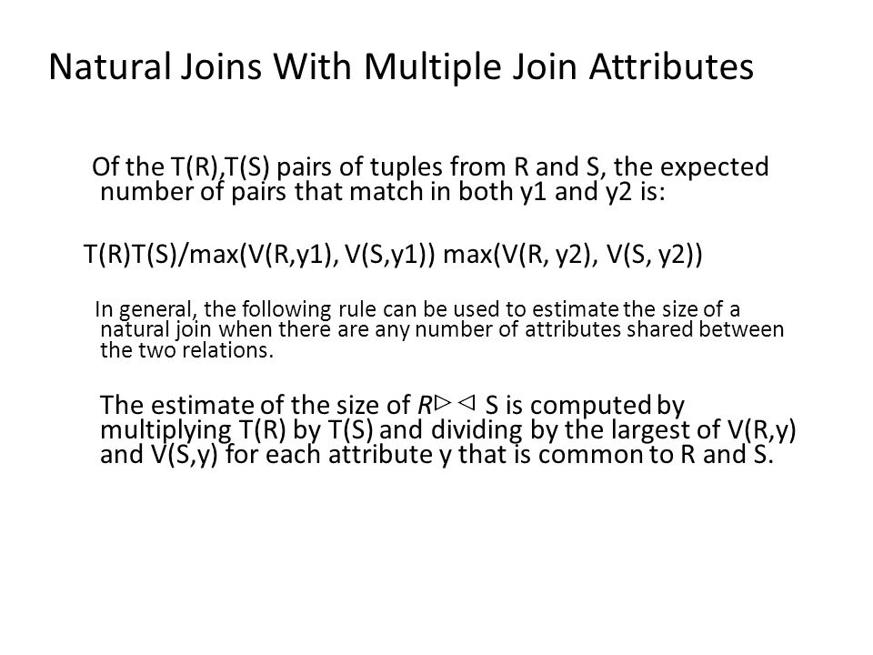 Natural Joins With Multiple Join Attributes Of the T(R),T(S) pairs of tuples from R and S, the expected number of pairs that match in both y1 and y2 is: T(R)T(S)/max(V(R,y1), V(S,y1)) max(V(R, y2), V(S, y2)) In general, the following rule can be used to estimate the size of a natural join when there are any number of attributes shared between the two relations.