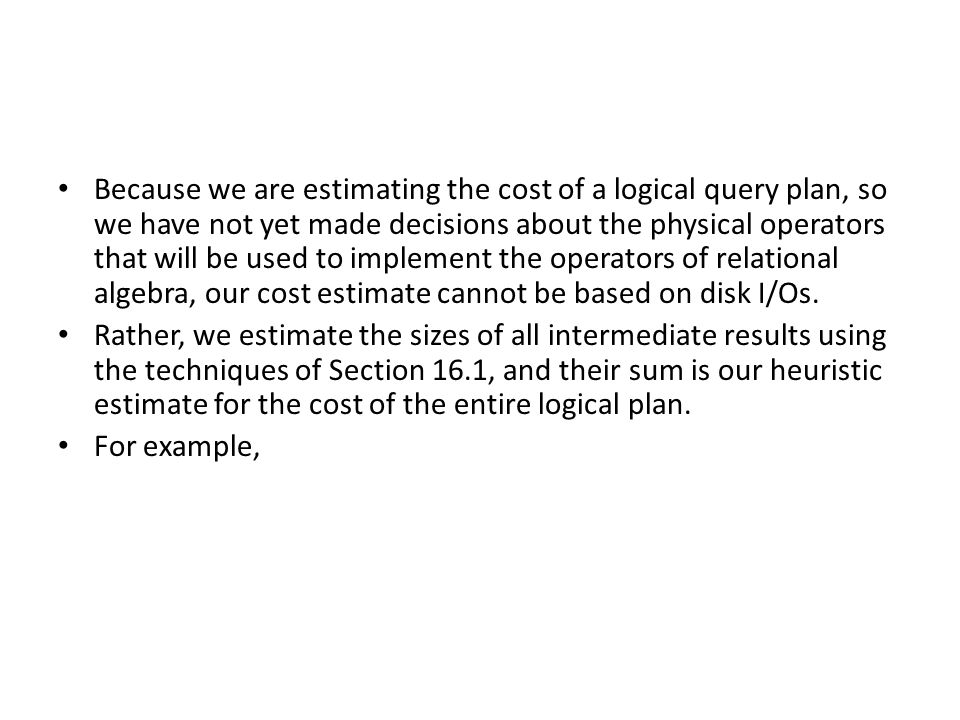 Because we are estimating the cost of a logical query plan, so we have not yet made decisions about the physical operators that will be used to implement the operators of relational algebra, our cost estimate cannot be based on disk I/Os.