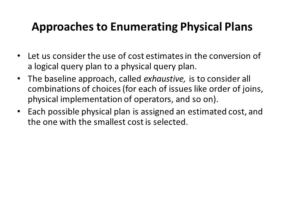 Approaches to Enumerating Physical Plans Let us consider the use of cost estimates in the conversion of a logical query plan to a physical query plan.