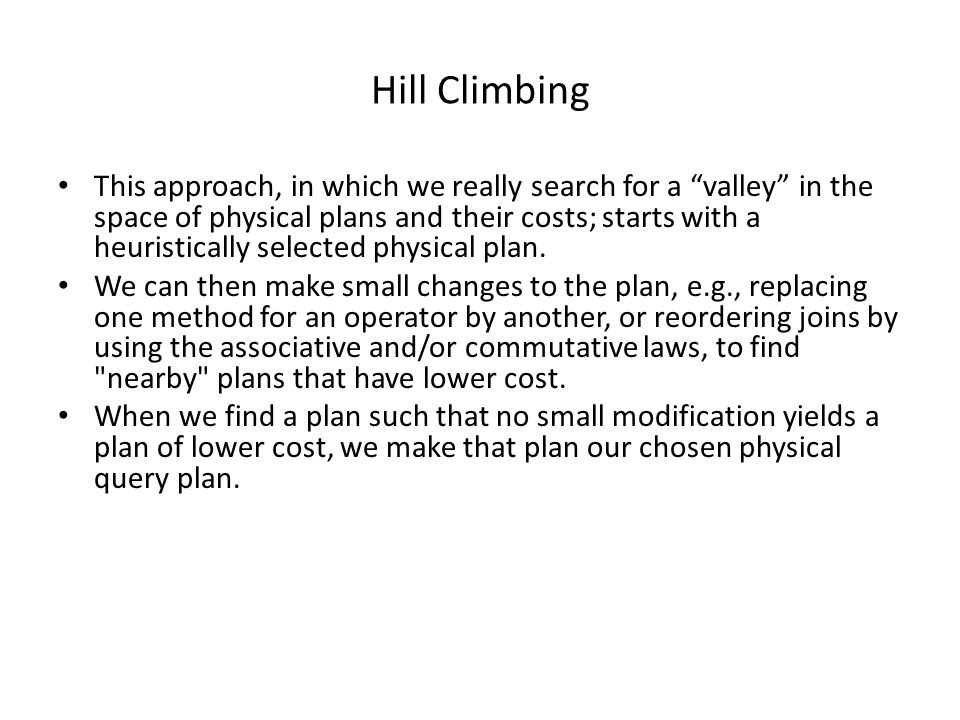 Hill Climbing This approach, in which we really search for a valley in the space of physical plans and their costs; starts with a heuristically selected physical plan.