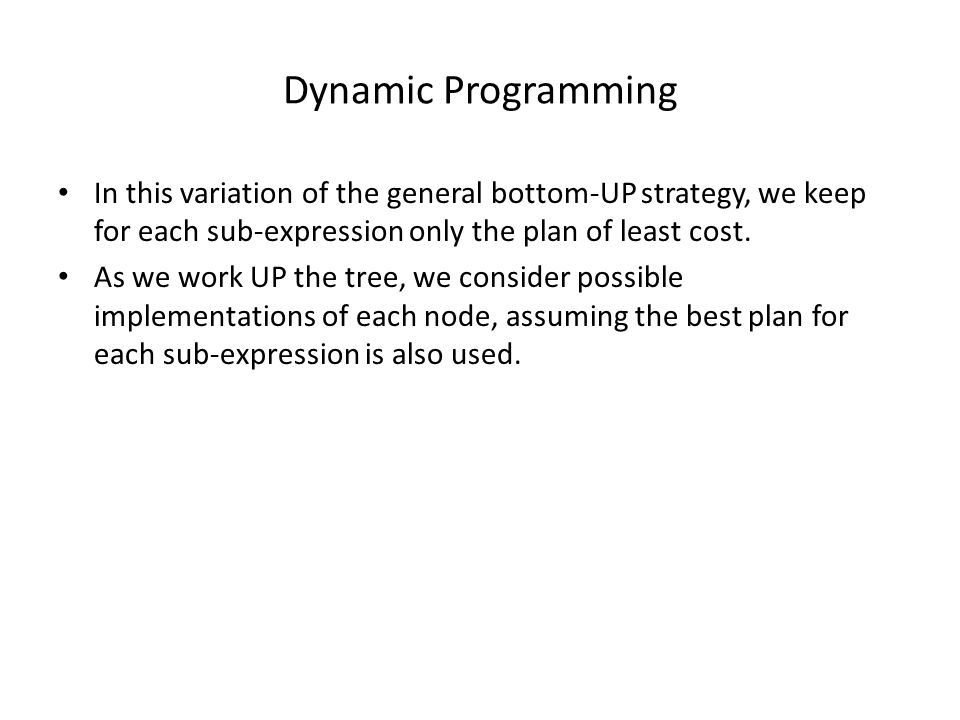 Dynamic Programming In this variation of the general bottom-UP strategy, we keep for each sub-expression only the plan of least cost.