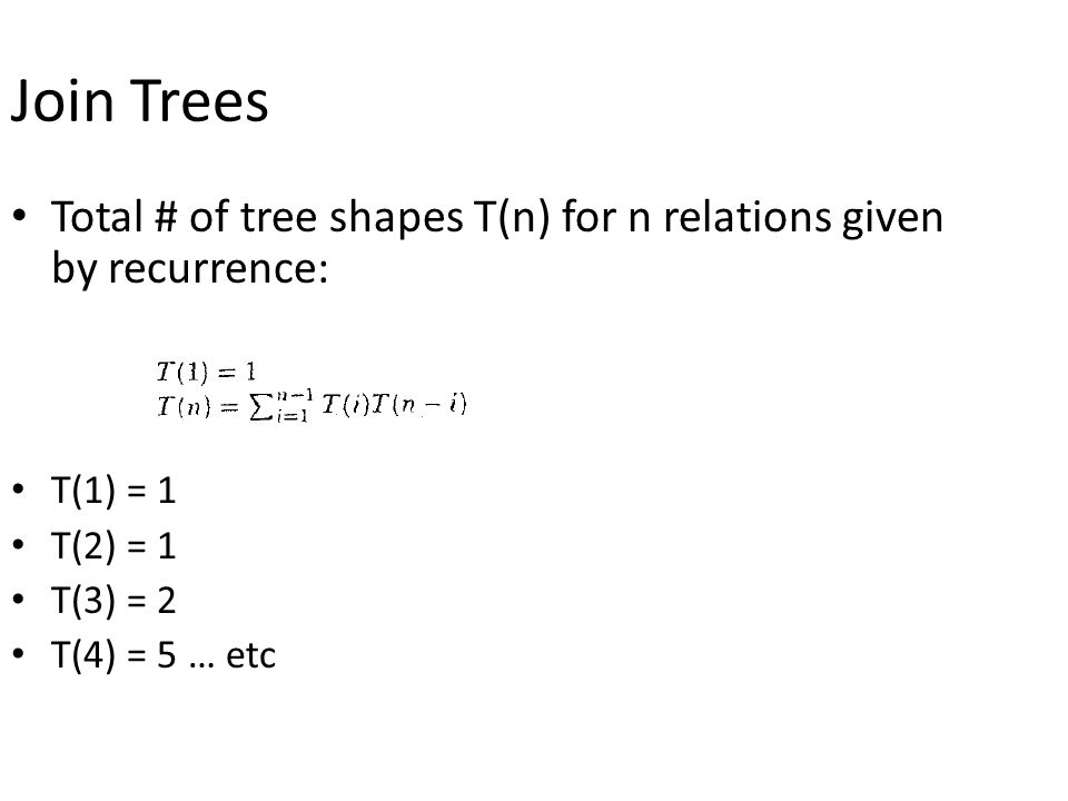 Join Trees Total # of tree shapes T(n) for n relations given by recurrence: T(1) = 1 T(2) = 1 T(3) = 2 T(4) = 5 … etc