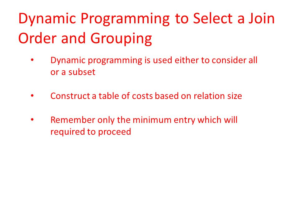 Dynamic programming is used either to consider all or a subset Construct a table of costs based on relation size Remember only the minimum entry which will required to proceed Dynamic Programming to Select a Join Order and Grouping
