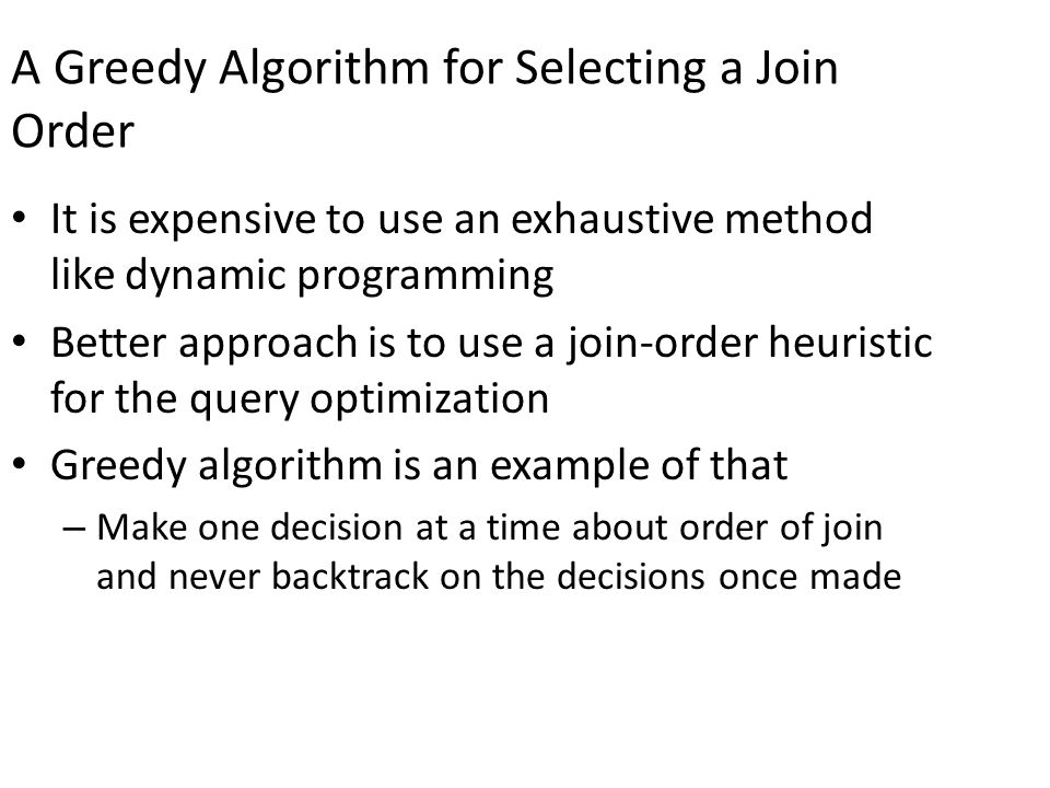 A Greedy Algorithm for Selecting a Join Order It is expensive to use an exhaustive method like dynamic programming Better approach is to use a join-order heuristic for the query optimization Greedy algorithm is an example of that – Make one decision at a time about order of join and never backtrack on the decisions once made