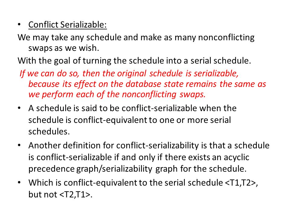 Conflict Serializable: We may take any schedule and make as many nonconflicting swaps as we wish.