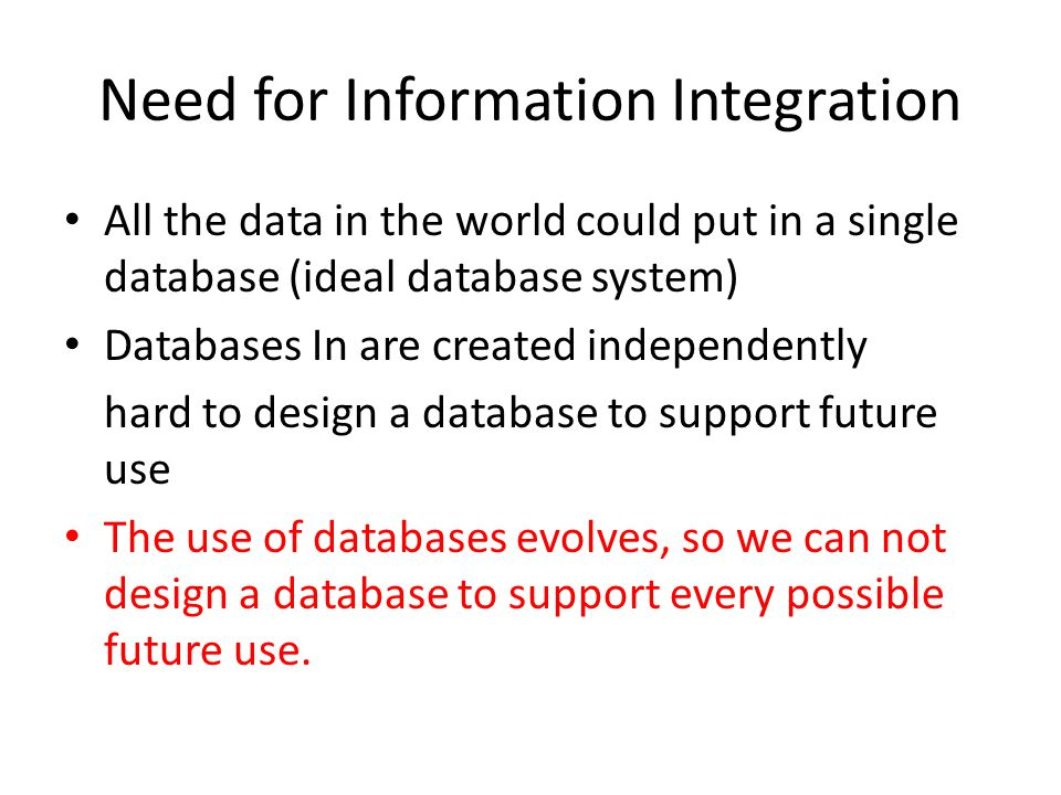 Need for Information Integration All the data in the world could put in a single database (ideal database system) Databases In are created independently hard to design a database to support future use The use of databases evolves, so we can not design a database to support every possible future use.