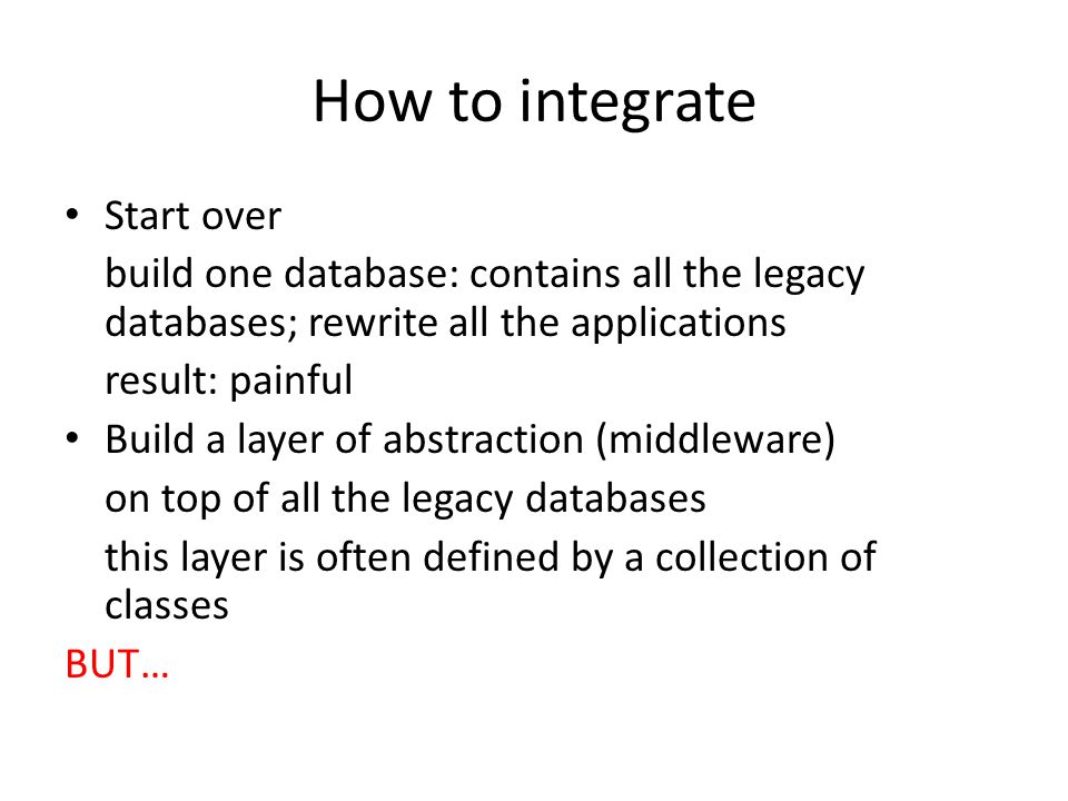 How to integrate Start over build one database: contains all the legacy databases; rewrite all the applications result: painful Build a layer of abstraction (middleware) on top of all the legacy databases this layer is often defined by a collection of classes BUT…