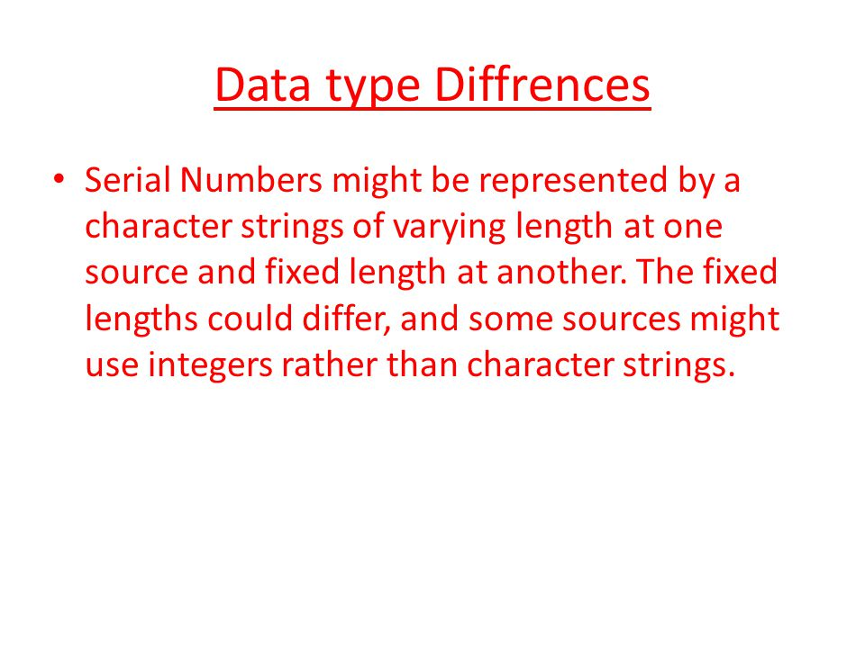 Data type Diffrences Serial Numbers might be represented by a character strings of varying length at one source and fixed length at another.