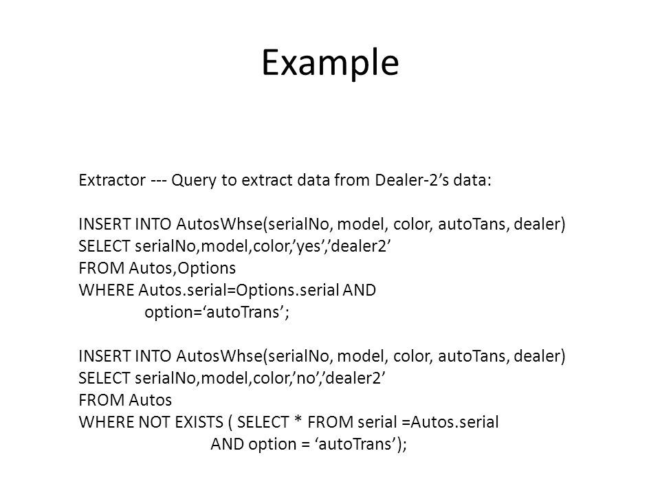 Example Extractor --- Query to extract data from Dealer-2's data: INSERT INTO AutosWhse(serialNo, model, color, autoTans, dealer) SELECT serialNo,model,color,'yes','dealer2' FROM Autos,Options WHERE Autos.serial=Options.serial AND option='autoTrans'; INSERT INTO AutosWhse(serialNo, model, color, autoTans, dealer) SELECT serialNo,model,color,'no','dealer2' FROM Autos WHERE NOT EXISTS ( SELECT * FROM serial =Autos.serial AND option = 'autoTrans');