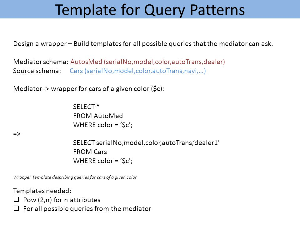 Template for Query Patterns Design a wrapper – Build templates for all possible queries that the mediator can ask.