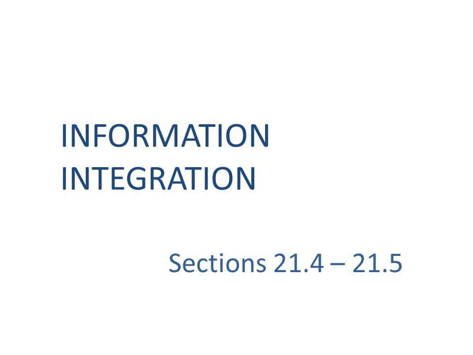 Sections 21.4 – 21.5 INFORMATION INTEGRATION