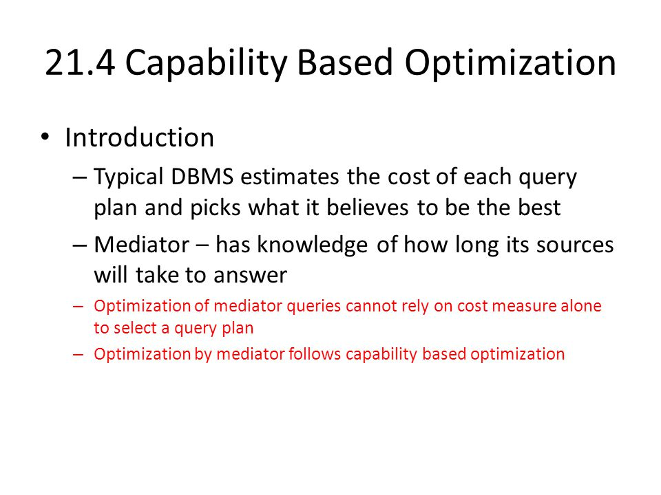 21.4 Capability Based Optimization Introduction – Typical DBMS estimates the cost of each query plan and picks what it believes to be the best – Mediator – has knowledge of how long its sources will take to answer – Optimization of mediator queries cannot rely on cost measure alone to select a query plan – Optimization by mediator follows capability based optimization