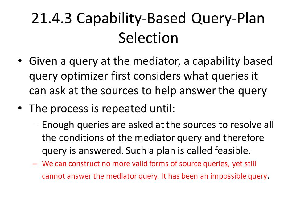 21.4.3 Capability-Based Query-Plan Selection Given a query at the mediator, a capability based query optimizer first considers what queries it can ask at the sources to help answer the query The process is repeated until: – Enough queries are asked at the sources to resolve all the conditions of the mediator query and therefore query is answered.